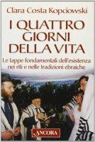 I quattro giorni della vita. Le tappe fondamentali dell'esistenza nei riti e nelle tradizioni ebraiche - Costa Kopciowski Clara