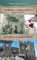 Morire a Mogadiscio. Diario di guerra. Ritorno a Mogadiscio - Taliani Hassan Ahmed