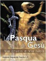 Pasqua di Gesù via crucis e via lucis - Izquierdo Garcia  Antonio