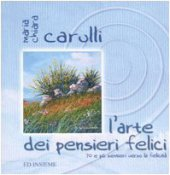 L'arte dei pensieri felici. 70 e più sentieri verso la felicità - Carulli M. Chiara