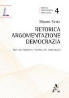 Retorica, argomentazione, democrazia. Per una filosofia politica del linguaggio - Serra Mauro