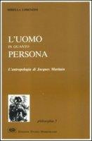 L'uomo in quanto persona. L'antropologia di Jacques Maritain - Lorenzini Mirella