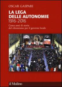 Copertina di 'La Lega delle autonomie 1916-2016. Cento anni di storia del riformismo per il governo locale'