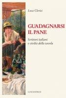 Guadagnarsi il pane. Scrittori italiani e civiltà della tavola - Clerici Luca