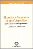 Il cuore e la grazia in sant'Agostino. Distinzione e corrispondenza - Tantardini Giacomo