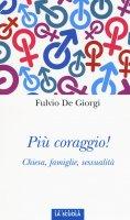 Più coraggio!. Chiesa, famiglie, sessualità. - Fulvio De Giorgi