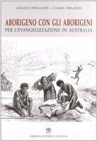 Aborigeno con gli aborigeni. Per l'evangelizzazione in Australia - Giulio Cipolline e Clara Orlandi