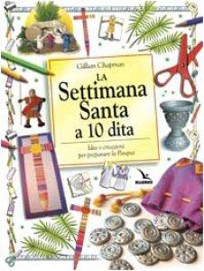 Copertina di 'La settimana Santa a 10 dita. Idee e creazioni per preparare la Pasqua'