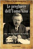 Le preghiere dell'uomo vivo. Per salvare l'anima e la ragione - Chesterton Gilbert K.