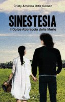 Sinestesia. Il dolce abbraccio della morte - Ortiz Gomez Cristy A.