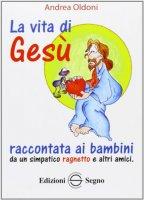 La vita di Gesù raccontata ai bambini da un simpatico ragnetto e altri amici - Andrea Oldoni