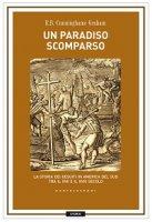 Paradiso scomparso. La storia dei Gesuiti in America del Sud tra il XVII e il XVIII secolo (Un) - Robert B. Cunninghame Graham