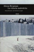 La vittoria maledetta. Storia di Israele e dei Territori occupati - Bregman Ahron