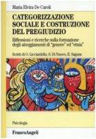 Categorizzazione sociale e costruzione del pregiudizio. Riflessioni e ricerche sulla formazione degli atteggiamenti di «genere» ed «etnia» - De Caroli M. Elvira