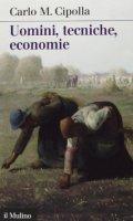 Uomini, tecniche, economie - Carlo M. Cipolla