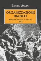Organizzazione Bianco. Missione speciale in Liguria (1944) - Accini Libero