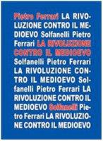 La rivoluzione contro il medioevo - Ferrari Pietro