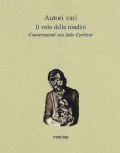 Copertina di 'Il volo delle rondini. Conversazioni con Julio Cortázar'