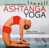Ashtanga yoga. Aprire il cuore, purificare corpo e mente - MacGregor Kino
