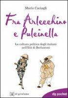 Fra Arlecchino e Pulcinella. La cultura politica degli italiani nell'Età di Berlusconi - Caciagli Mario
