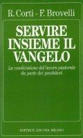 Servire insieme il Vangelo. La condivisione del lavoro pastorale da parte dei presbiteri - Corti Renato, Brovelli Franco