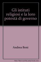 Gli istituti religiosi e la loro potestà di governo - Boni Andrea