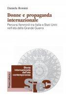 Donne e propaganda internazionale. Percorsi femminili tra Italia e Stati Uniti nell'età della Grande Guerra - Daniela Rossini