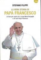 Immagine di 'La vera storia di Papa Francesco. Un libro per capire chi è Jorge Mario Bergoglio e chi sarà Papa Francesco'