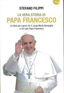 Copertina di 'La vera storia di Papa Francesco. Un libro per capire chi è Jorge Mario Bergoglio e chi sarà Papa Francesco'