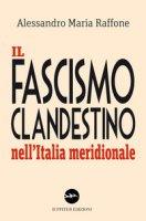 Il fascismo clandestino nell'Italia meridionale - Raffone Alessandro Maria