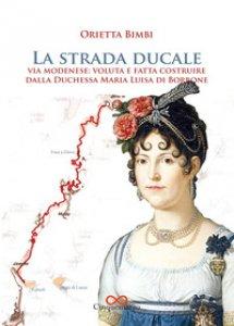 Copertina di 'La strada ducale. Via Modenese: voluta e fatta costruire dalla duchessa Maria Luisa di Borbone. Ediz. illustrata'