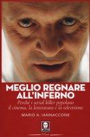 Meglio regnare all'inferno. Perché i serial killer popolano il cinema, la letteratura e la televisione - Iannaccone Mario Arturo