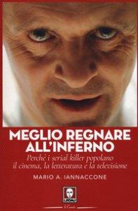 Copertina di 'Meglio regnare all'inferno. Perché i serial killer popolano il cinema, la letteratura e la televisione'
