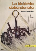 La bicicletta abbandonata e altri racconti - Orlando Enzo