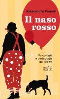 Naso rosso. Psicologia e pedagogia del clown  (Il) - Alessandra Farneti