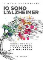 Io sono l'Alzheimer. Guida pratica per conoscere e affrontare la malattia - Recanatini Simona
