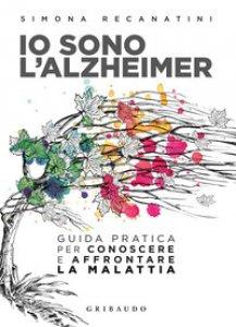 Copertina di 'Io sono l'Alzheimer. Guida pratica per conoscere e affrontare la malattia'