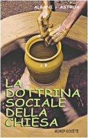 La dottrina sociale della Chiesa - Albani Angelo, Astrua Massimo