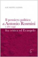 Il pensiero politico di Antonio Rosmini e altri saggi fra critica ed Evangelo - Goisis Giuseppe