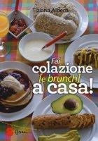 Fai colazione (e brunch) a casa! Ediz. a colori - Alberti Tiziana
