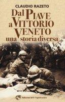 Dal Piave a Vittorio Veneto. Una storia diversa - Razeto Claudio