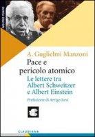 Pace e pericolo atomico. Le lettere tra Albert Schweitzer e Albert Einstein - Guglielmi Manzoni Alberto