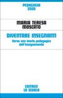 Diventare insegnanti. Verso una teoria pedagogica dell'insegnamento - Moscato M. Teresa