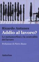 Addio al lavoro? La metamorfosi e la centralità del lavoro nell'era della globalizzazione - Antunes Ricardo