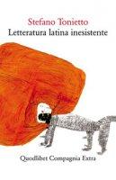 Letteratura latina inesistente. Un'altra letteratura latina che «non» avete studiato a scuola - Tonietto Stefano