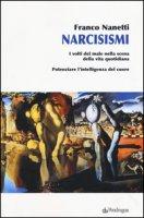 Narcisismi. I volti del male nella scena della vita quotidiana. Potenziare l'intelligenza del cuore - Nanetti Franco