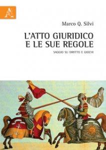 Copertina di 'L' atto giuridico e le sue regole. Saggio su diritto e giochi'