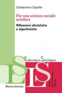 Copertina di 'Per una scienza sociale eclettica. Riflessioni aforistiche e algoritmiche'