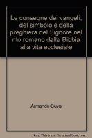 Le consegne dei vangeli, del simbolo e della preghiera del Signore nel rito romano dalla Bibbia alla vita ecclesiale - Cuva Armando