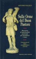 Sulle orme del buon pastore. Breviario di spiritualità pastorale per presbiteri e laici - Antonio Fallico